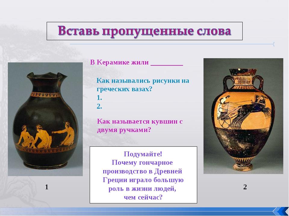 В Керамике жили _________ Как назывались рисунки на греческих вазах? 1. 2. Ка...