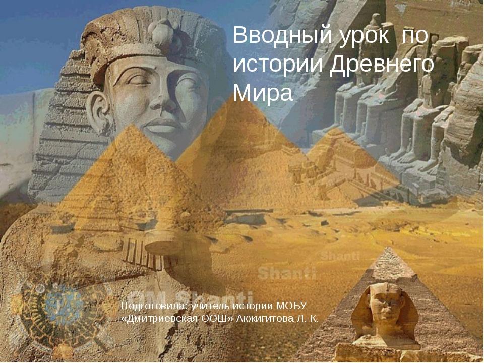 Вводный урок по истории Древнего Мира Подготовила: учитель истории МОБУ «Дми...
