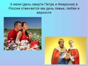 8 июня (день смерти Петра и Февронии) в России отмечается как день семьи, люб