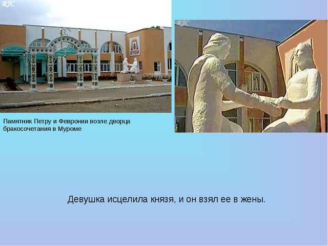 Девушка исцелила князя, ионвзял еевжены. Памятник Петру и Февронии возле...