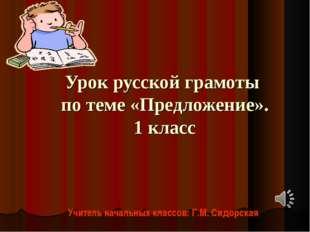 Урок русской грамоты по теме «Предложение». 1 класс Учитель начальных классов