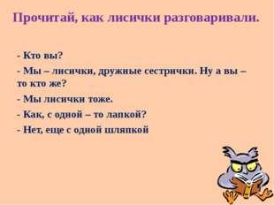 Прочитай, как лисички разговаривали. - Кто вы? - Мы – лисички, дружные сестри