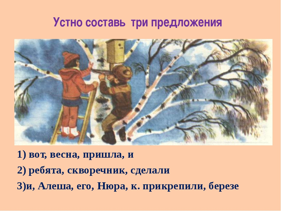 Устно составь три предложения 1) вот, весна, пришла, и 2) ребята, скворечник,...