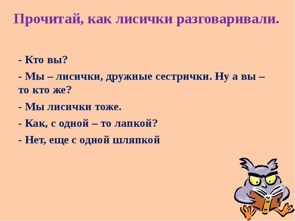 Прочитай, как лисички разговаривали. - Кто вы? - Мы – лисички, дружные сестри...