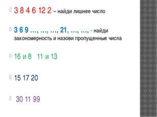 3 8 4 6 12 2 – найди лишнее число 3 6 9 …, …, …, 21, …, …, - найди закономерн