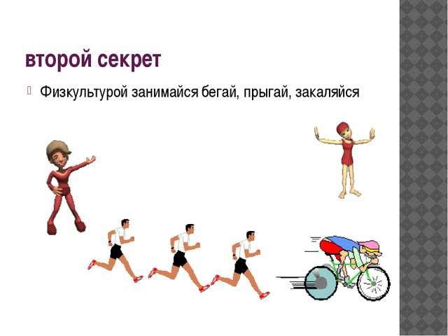 второй секрет Физкультурой занимайся бегай, прыгай, закаляйся