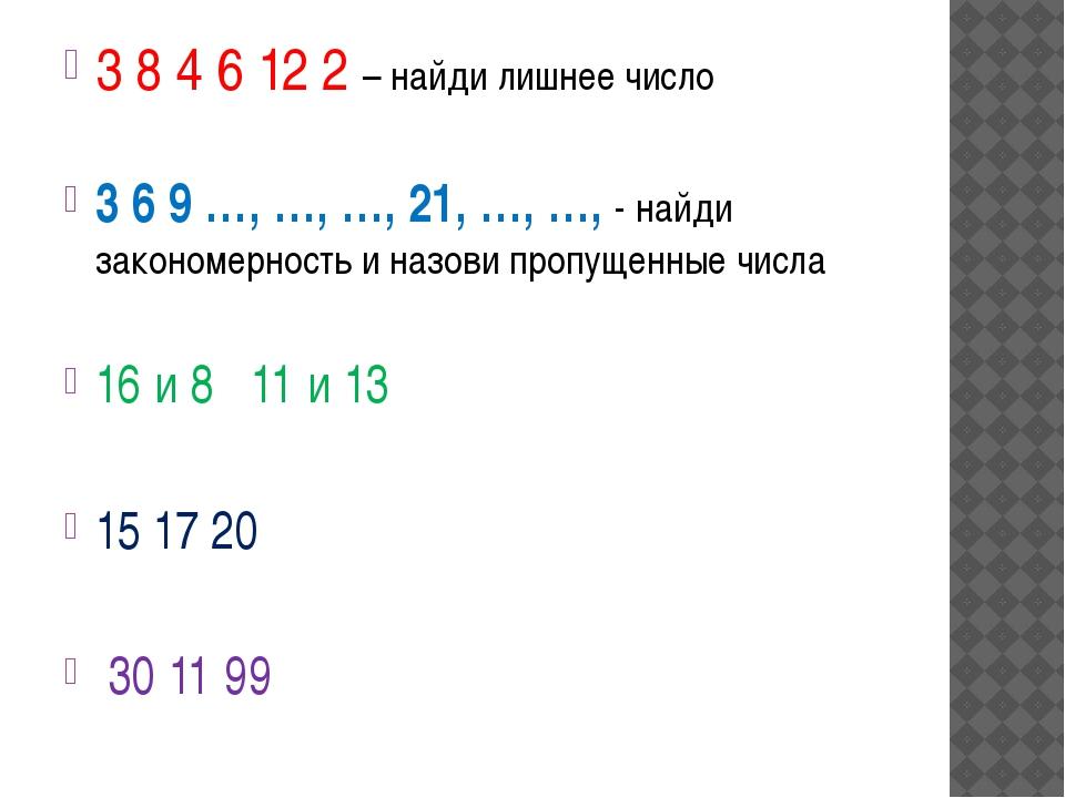 3 8 4 6 12 2 – найди лишнее число 3 6 9 …, …, …, 21, …, …, - найди закономерн...