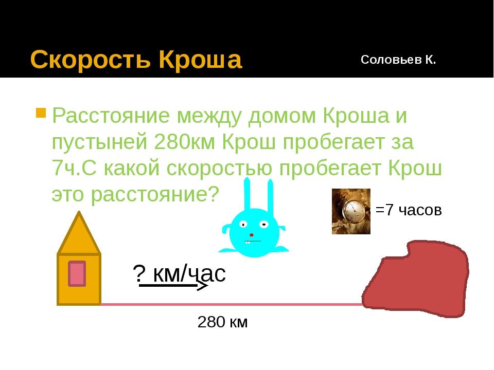Скорость Кроша Расстояние между домом Кроша и пустыней 280км Крош пробегает...
