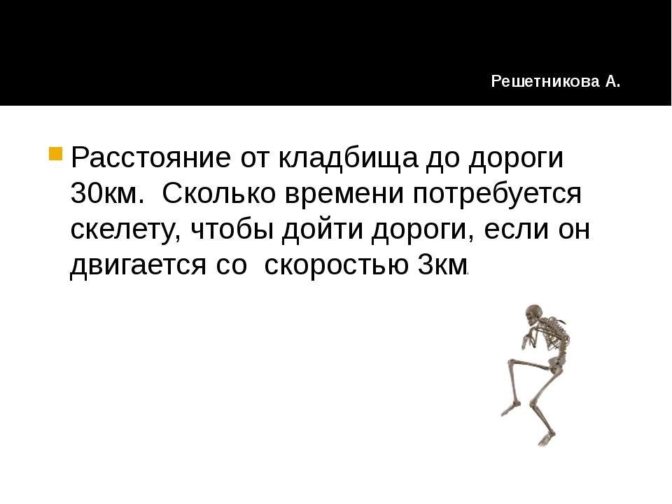 Расстояние от кладбища до дороги 30км. Сколько времени потребуется скелету, ч...