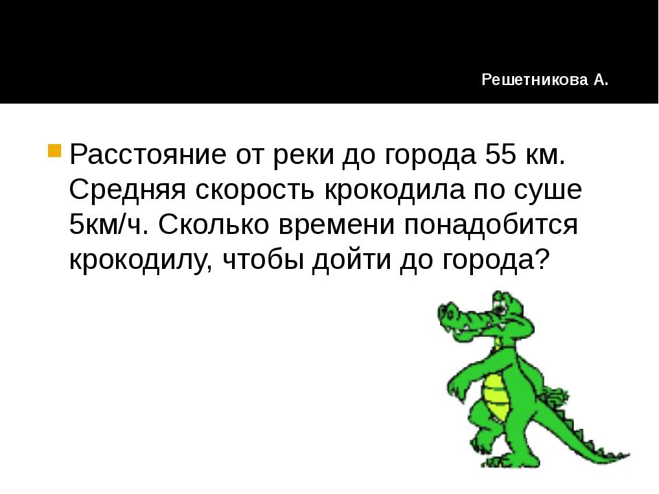 Расстояние от реки до города 55 км. Средняя скорость крокодила по суше 5км/ч....
