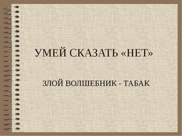 УМЕЙ СКАЗАТЬ «НЕТ» ЗЛОЙ ВОЛШЕБНИК - ТАБАК
