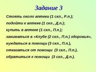 Задание 3 Стоять около аптеки (1 скл., Р.п.); подойти к аптеке (1 скл., Д.п