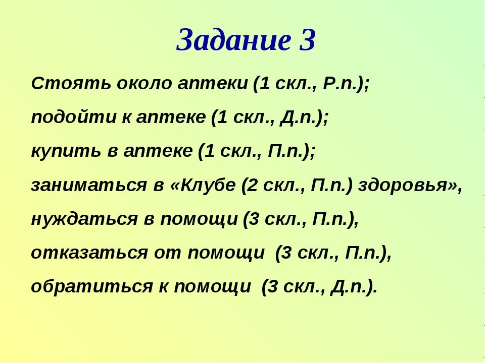 Задание 3 Стоять около аптеки (1 скл., Р.п.); подойти к аптеке (1 скл., Д.п...