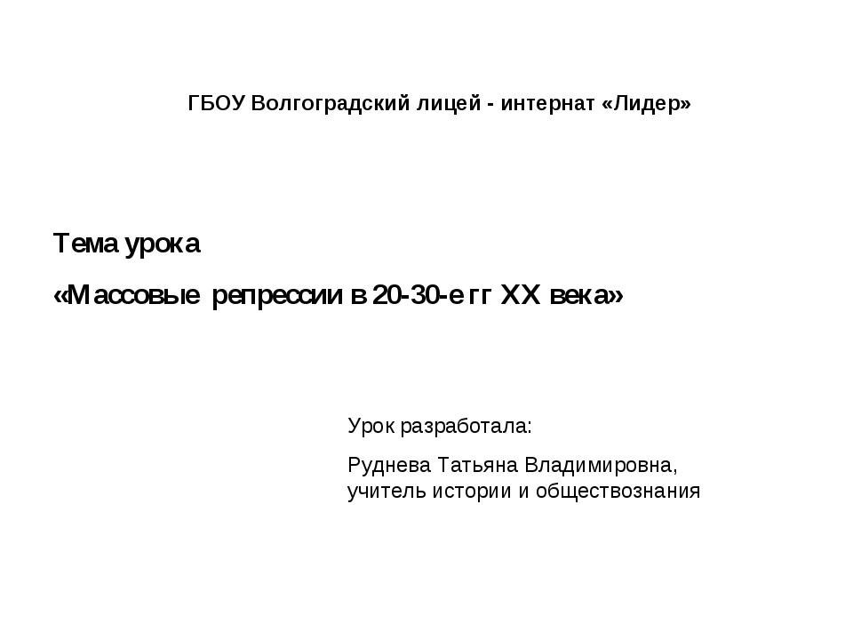 ГБОУ Волгоградский лицей - интернат «Лидер» Тема урока «Массовые репрессии в...