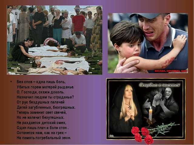 Без слов – одна лишь боль, Убитых горем матерей рыданье. О, Господи, скажи д...