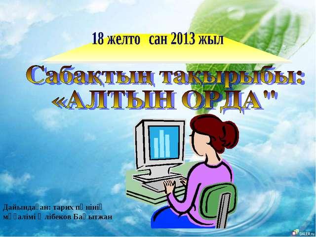 Дайындаған: тарих пәнінің мұғалімі Әлібеков Бақытжан