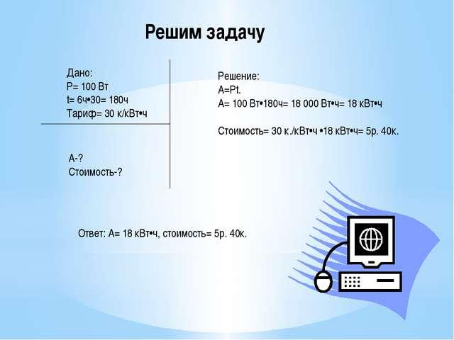 Дано: Р= 100 Вт t= 6ч•30= 180ч Тариф= 30 к/кВт•ч Решим задачу А-? Стоимость-?...