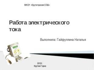Работа электрического тока Выполнила: Гайфуллина Наталья МКОУ «Крутогорская С