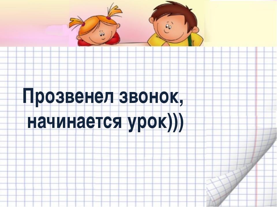 Прозвенел звонок, начинается урок)))
