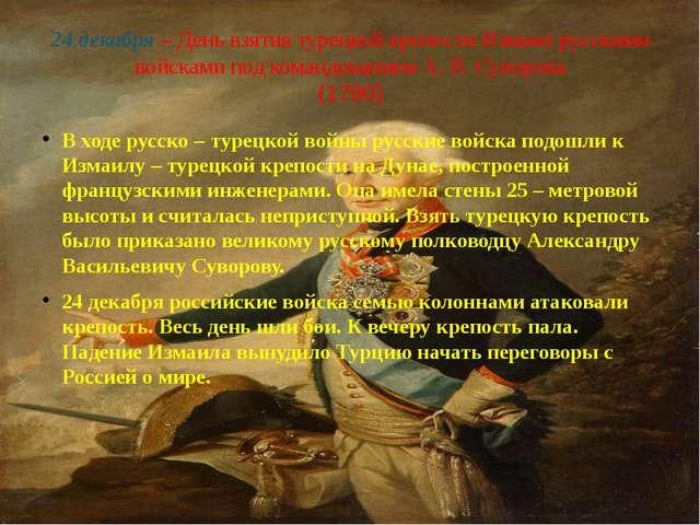 24 декабря – День взятия турецкой крепости Измаил русскими войсками под коман...