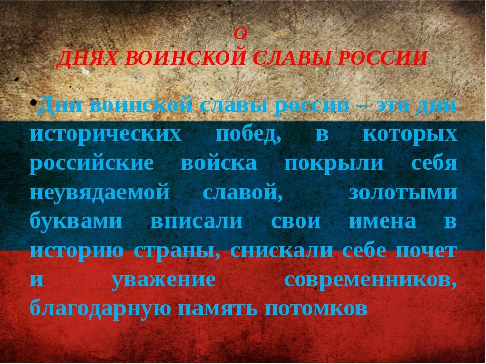 О ДНЯХ ВОИНСКОЙ СЛАВЫ РОССИИ Дни воинской славы россии – это дни исторических...