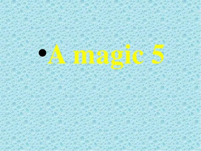 A magic 5