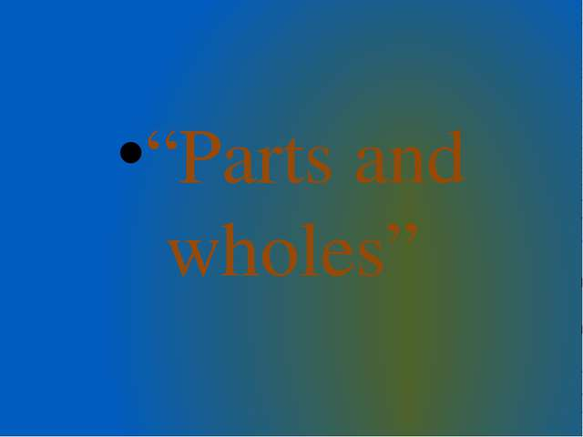 """""""Parts and wholes"""""""