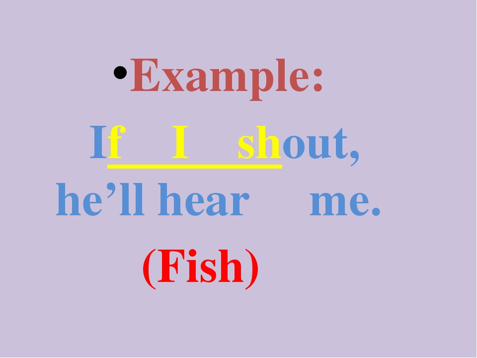 Example: If I shout, he'll hear me. (Fish)
