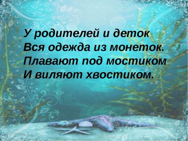 У родителей и деток Вся одежда из монеток. Плавают под мостиком И виляют хвос...