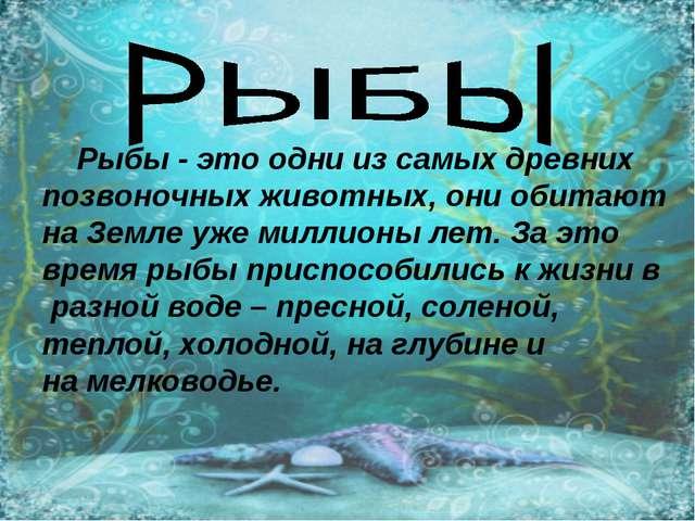 Рыбы - это одни из самых древних позвоночных животных, они обитают на Земле...