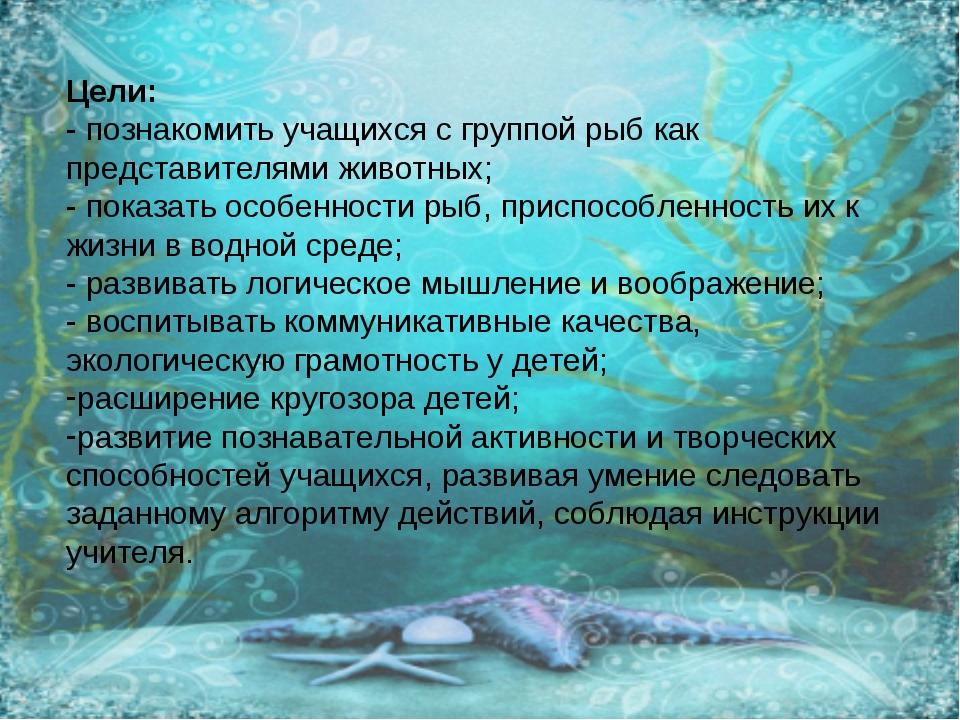 Цели: - познакомить учащихся с группой рыб как представителями животных; - по...