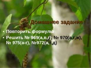Домашнее задание Повторить формулы Решить № 969(а,в,г), № 970(а,г,ж), № 975(а