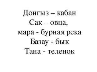Донгыз – кабан Сак – овца, мара - бурная река Базау - бык Тана - теленок