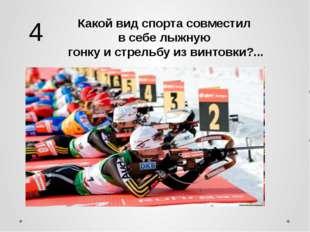 Какой вид спорта совместил в себе лыжную гонку и стрельбу из винтовки?... 4