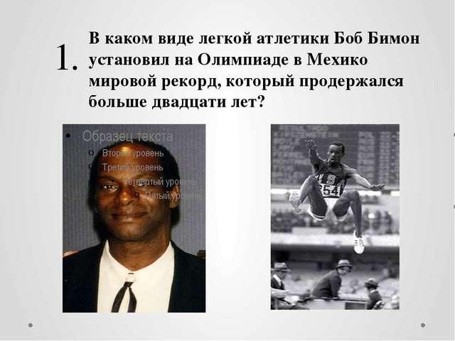 1. В каком виде легкой атлетики Боб Бимон установил на Олимпиаде в Мехико мир...