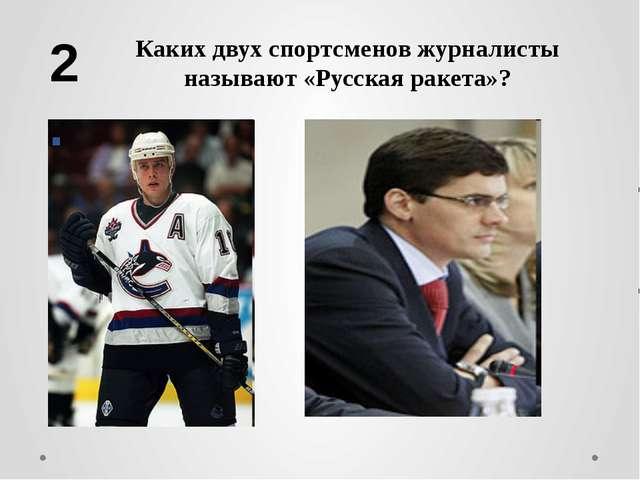 Каких двух спортсменов журналисты называют «Русская ракета»? 2.