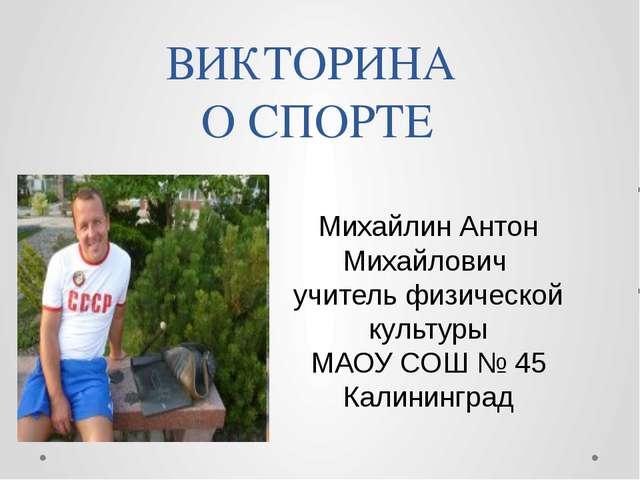 ВИКТОРИНА О СПОРТЕ Михайлин Антон Михайлович учитель физической культуры МАО...