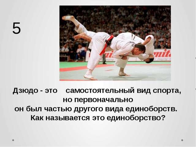 Дзюдо - это самостоятельный вид спорта, но первоначально он был частью другог...