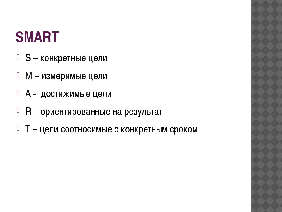 SMART S – конкретные цели M – измеримые цели A - достижимые цели R – ориентир...