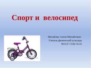 Спорт и велосипед Михайлин Антон Михайлович Учитель физической культуры МАОУ