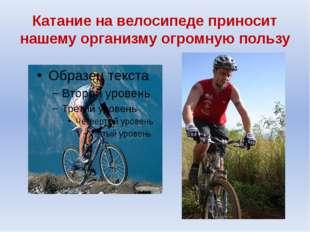 Катание на велосипеде приносит нашему организму огромную пользу