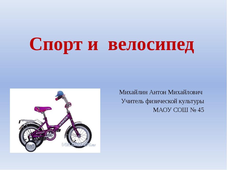 Спорт и велосипед Михайлин Антон Михайлович Учитель физической культуры МАОУ...
