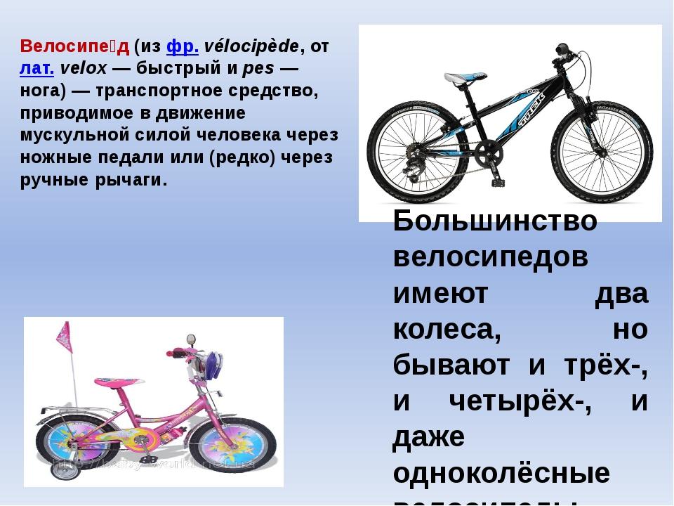 Велосипе́д (из фр.vélocipède, от лат.velox— быстрый и pes— нога)— трансп...
