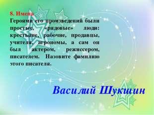 8. Имена Героями его произведений были простые, «рядовые» люди: крестьяне, ра