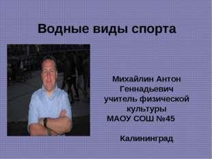 Водные виды спорта Михайлин Антон Геннадьевич учитель физической культуры МАО