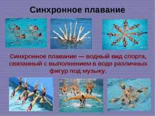 Синхронное плавание Синхронное плавание — водный вид спорта, связанный с выпо