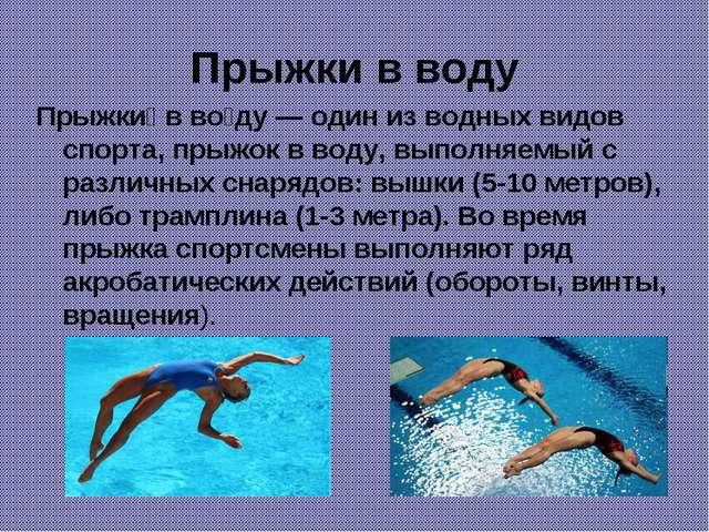 Прыжки в воду Прыжки́ в во́ду — один из водных видов спорта, прыжок в воду, в...