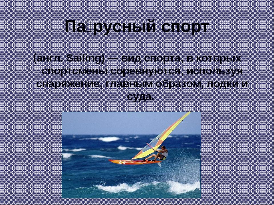 Па́русный спорт (англ. Sailing) — вид спорта, в которых спортсмены соревнуютс...
