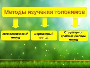 Методы изучения топонимов Этимологический метод Формантный метод Структурно-