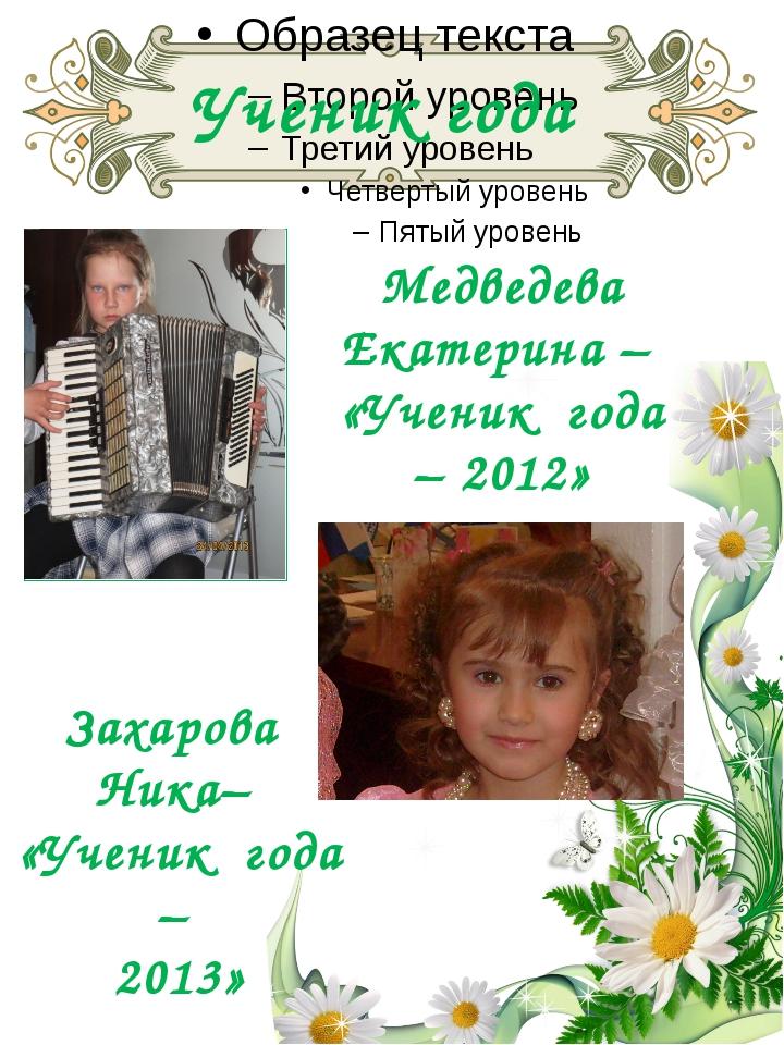 Ученик года Медведева Екатерина – «Ученик года – 2012» Захарова Ника– «Ученик...